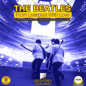 «The Beatles: From Liverpool with Love– The Lost Press Conference Collection» by Geoffrey Giuliano