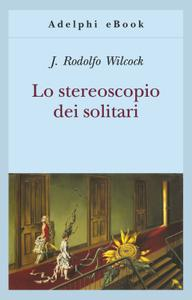 Juan Rodolfo Wilcock - Lo stereoscopio dei solitari