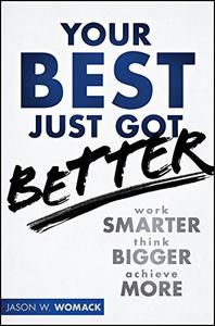 Your Best Just Got Better: Work Smarter, Think Bigger, Achieve More