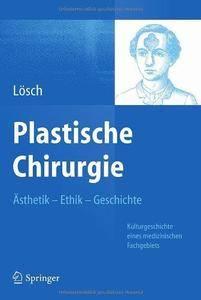 Plastische Chirurgie - Ästhetik Ethik Geschichte: Kulturgeschichte eines medizinischen Fachgebiets (Repost)