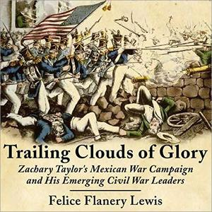 Trailing Clouds of Glory: Zachary Taylor's Mexican War Campaign and His Emerging Civil War Leaders [Audiobook]