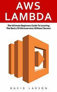 AWS Lambda: The Ultimate Beginners Guide To Learning The Basics Of Micro-services Without Servers
