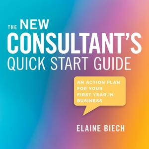 «The Consultant's Quick Start Guide: An Action Plan for Your First Year in Business» by Elaine Biech