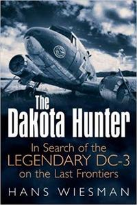 The Dakota Hunter: In Search of the Legendary DC-3 on the Last Frontiers