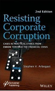 Resisting Corporate Corruption: Cases in Practical Ethics From Enron Through The Financial Crisis (2nd edition)