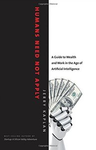 Humans Need Not Apply: A Guide to Wealth and Work in the Age of Artificial Intelligence