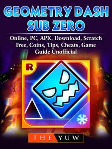 «Geometry Dash Sub Zero, Online, PC, APK, Download, Scratch, Free, Coins, Tips, Cheats, Game Guide Unofficial» by The Yu