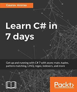 Learn C# in 7 days: Get up and running with C# 7 with async main, tuples, pattern matching, LINQ, regex, indexers, and more