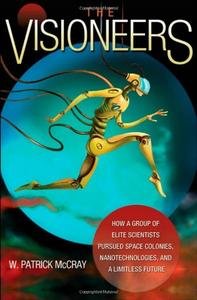 The Visioneers: How a Group of Elite Scientists Pursued Space Colonies, Nanotechnologies, and a Limitless Future