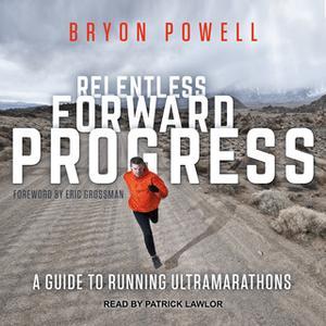 «Relentless Forward Progress: A Guide to Running Ultramarathons» by Bryon Powell