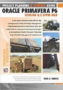 Project Planning and Control Using Oracle Primavera P6: Version 8.2 EPPM Web