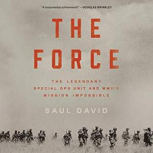 The Force: The Legendary Special Ops Unit and WWII's Mission Impossible [Audiobook]