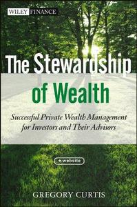 The Stewardship of Wealth, + Website: Successful Private Wealth Management for Investors and Their Advisors