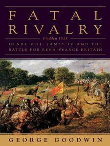 Fatal Rivalry: Flodden, 1513: Henry VIII and James IV and the Decisive Battle for Renaissance Britain (repost)