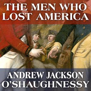 «The Men Who Lost America: British Leadership, the American Revolution and the Fate of the Empire» by Andrew Jackson O'S