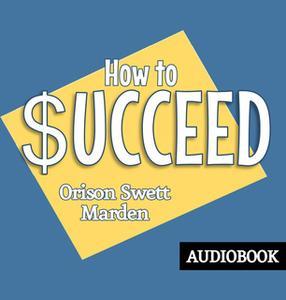 «How to Succeed» by Orison Swett Marden