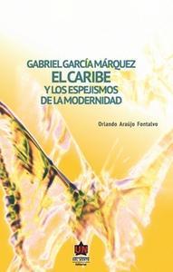 «Gabriel García Márquez. El Caribe y los espejismos de la modernidad» by Orlando Araújo Fontalvo