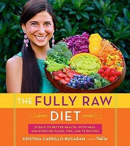 The Fully Raw Diet: 21 Days to Better Health, with Meal and Exercise Plans, Tips, and 75 Recipes (Repost)