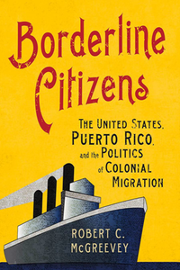 Borderline Citizens : The United States, Puerto Rico, and the Politics of Colonial Migration
