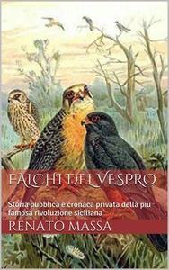 Renato Massa - Falchi del vespro. Storia pubblica e cronaca privata della più famosa rivoluzione siciliana (2014)