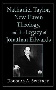 Nathaniel Taylor, New Haven Theology, and the Legacy of Jonathan Edwards (Religion in America Series (Oxford University Press).