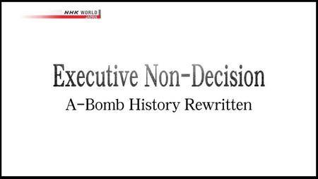 NHK - Executive Non Decision: A-Bomb History Rewritten (2016)