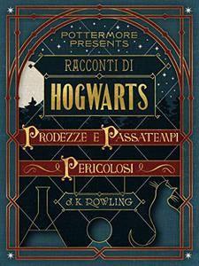 J.K. Rowling - Racconti di Hogwarts. Prodezze e passatempi pericolosi