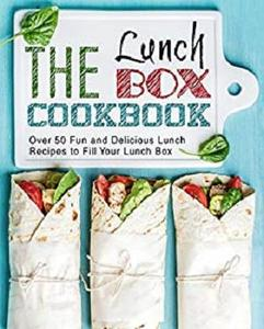 The Lunch Box Cookbook: Over 50 Fun and Delicious Lunch Recipes to Fill Your Lunch Box (2nd Edition)