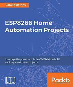 ESP8266 Home Automation Projects: Leverage the power of this tiny WiFi chip to build exciting smart home projects
