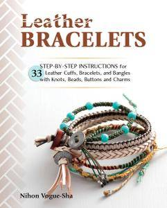 Leather Bracelets: Step-by-step instructions for 33 leather cuffs, bracelets and bangles with knots, beads, buttons and charms