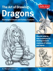 The Art of Drawing Dragons: Discover step-by-step techniques for drawing fantastic creatures of folklore and legend (Repost)