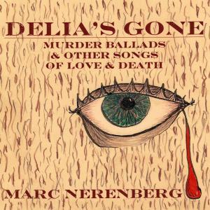 Marc Nerenberg - Delia's Gone: Murder Ballads & Other Songs of Love & Death (2019)