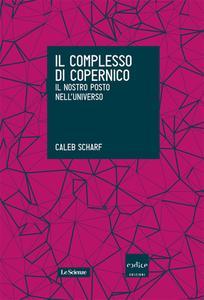 Caleb Scharf - Il complesso di Copernico. Il nostro posto nell'universo (2015)