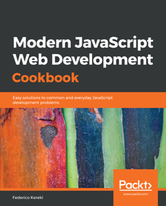 Modern JavaScript Web Development Cookbook : Easy Solutions to Common and Everyday JavaScript Development Problems