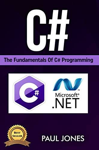 C#: The Fundamentals Of C# Programming: A Complete Beginners Guide To C# Mastery