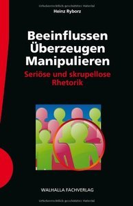 Beeinflussen - Überzeugen - Manipulieren: Seriöse und skrupellose Rhetorik (repost)