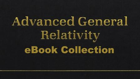 Advanced General Relativity - eBook Collection