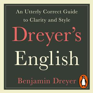«Dreyer's English: An Utterly Correct Guide to Clarity and Style» by Benjamin Dreyer