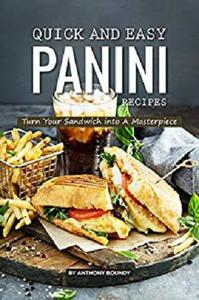 Quick and Easy Panini Recipes: Turn Your Sandwich into A Masterpiece