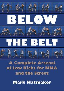 Below the Belt - A Complete Arsenal of Low Kicks for MMA and the Street