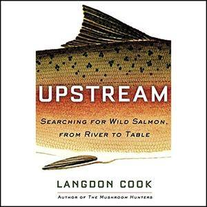 Upstream: Searching for Wild Salmon, from River to Table [Audiobook]