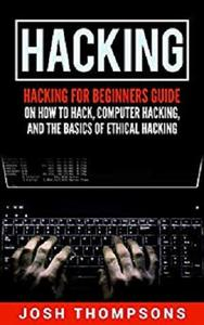 Hacking: Hacking For Beginners Guide On How To Hack, Computer Hacking, And The Basics Of Ethical Hacking