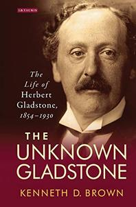 The Unknown Gladstone: The Life of Herbert Gladstone, 1854-1930