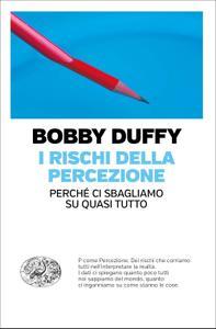 Bobby Duffy - I rischi della percezione. Perché ci sbagliamo su quasi tutto