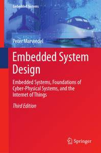 Embedded System Design: Embedded Systems, Foundations of Cyber-Physical Systems, and the Internet of Things, Third Edition