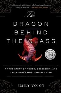 «The Dragon Behind the Glass: A True Story of Power, Obsession, and the World's Most Coveted Fish» by Emily Voigt
