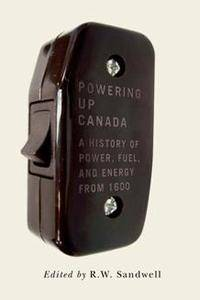 Powering Up Canada : The History of Power, Fuel, and Energy from 1600