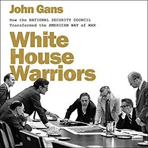 White House Warriors: How the National Security Council Transformed the American Way of War [Audiobook]