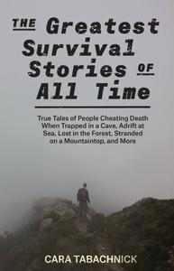 The Greatest Survival Stories of All Time: True Tales of People Cheating Death When Trapped in a Cave, Adrift at Sea...