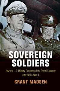 Sovereign Soldiers : How the U.S. Military Transformed the Global Economy After World War II